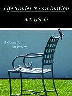 Life Under Examination by A.T. Glazki