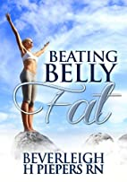 Beating Belly Fat by Beverleigh H. Piepers
