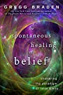 The Spontaneous Healing of Belief: Shattering the Paradigm of False Limits - Gregg Braden