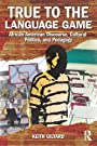 True to the Language Game: African American Discourse, Cultural Politics, and Pedagogy - Keith Gilyard