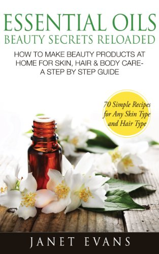 essential-oils-beauty-secrets-reloaded-how-to-make-beauty-products-at-home-for-skin-hair-body-care-a-step-by-step-guide-70-simple-recipes-for-any-skin-type-and-hair-type