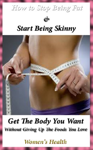 how-to-stop-being-fat-and-start-being-skinny-get-the-body-you-want-without-giving-up-the-foods-you-love