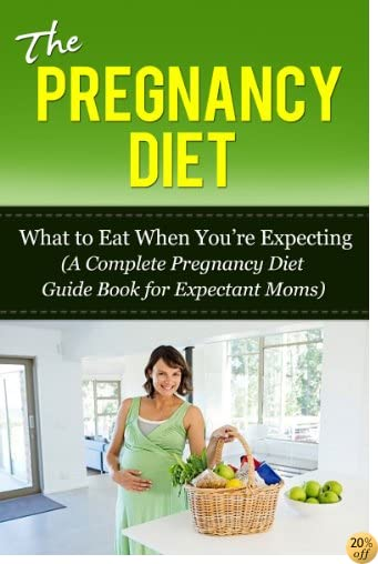 Pregnancy Diet: What to Eat When You're Expecting (A Complete Pregnancy Diet Guide Book for Expectant Moms) (Pregnancy Diet, Healthy Pregnancy, Pregnancy ... and Childbirth, Pregnancy Health, Diet)