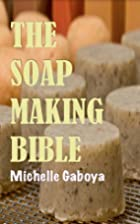 The Soap Making Bible by Michelle Gaboya
