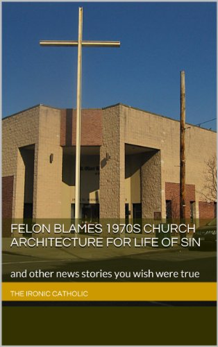 felon-blames-1970s-church-architecture-for-life-of-sin-and-other-news-stories-you-wish-were-true-the-ironic-catholic-news