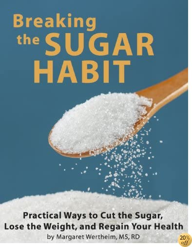 Breaking the Sugar Habit: Practical Ways to Cut the Sugar, Lose the Weight, and Regain Your Health