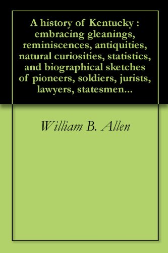 a-history-of-kentucky-embracing-gleanings-reminiscences-antiquities-natural-curiosities-statistics-and-biographical-sketches-of-pioneers-soldiers-jurists-lawyers-statesmen