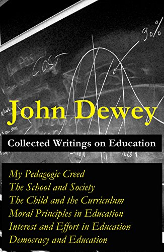 collected-writings-on-education-my-pedagogic-creed-the-school-and-society-the-child-and-the-curriculum-moral-principles-in-education-interest-in-education-democracy-and-education