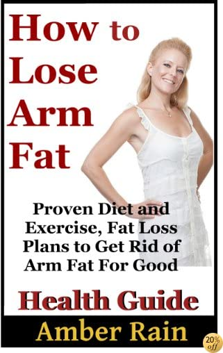 THow to Lose Arm Fat: Proven Diet and Exercise, Fat Loss Plans to Get Rid of Arm Fat For Good (Get Lean, Lose Fat, Build Muscle Book 1)