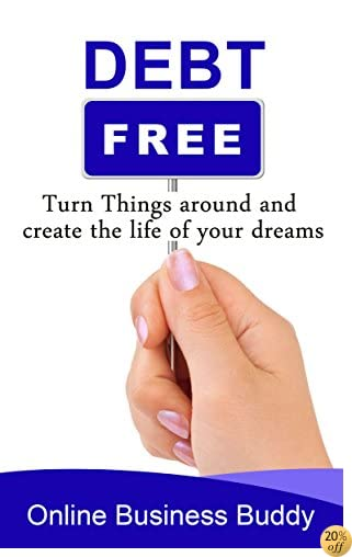 Debt Free: Turn Things around and Create the Life of your Dreams! (Debt Elimination, Financial Freedom)