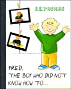 Fred The Boy Who Did Not Know How To... by…