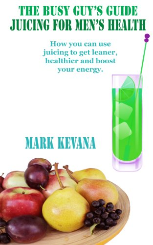 the-busy-guys-guide-to-juicing-for-mens-health-how-you-can-use-juicing-to-get-leaner-healthier-and-boost-your-energy-mark-kevanas-healthy-living-series-book-2