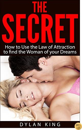 The Secret: How to Use the Law of Attraction to find the Woman of your Dreams