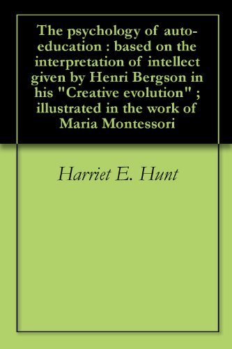 the-psychology-of-auto-education-based-on-the-interpretation-of-intellect-given-by-henri-bergson-in-his-creative-evolution-illustrated-in-the-work-of-maria-montessori