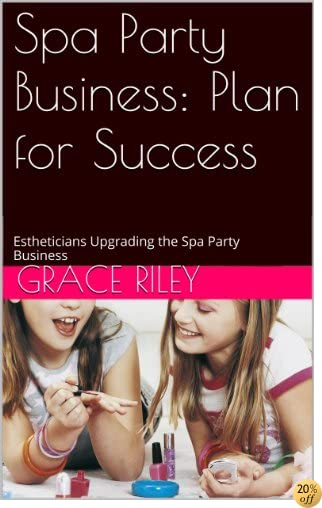 Spa Party Business: Plan for Success: Estheticians Upgrading the Spa Party Business