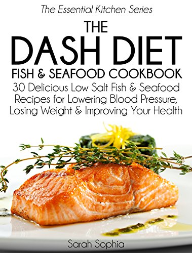 the-dash-diet-fish-and-seafood-cookbook-30-delicious-low-salt-fish-and-seafood-recipes-for-lowering-blood-pressure-losing-weight-and-improving-your-health-the-essential-kitchen-series-book-7
