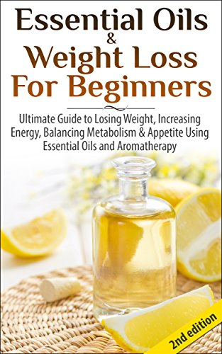 essential-oils-weight-loss-for-beginners-2nd-edition-ultimate-guide-to-losing-weight-increasing-energy-balancing-metabolism-appetite-using-essential-healing-skin-care-hair-loss