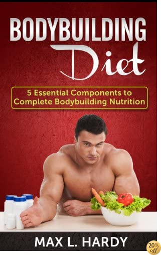 Bodybuilding Diet: 5 Essential Components to Complete Bodybuilding Nutrition