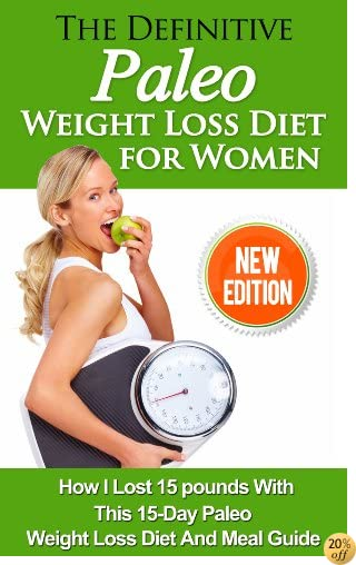 The Definitive Paleo Weight Loss Diet for Women: How I Lost 15 pounds With This 15-Day Paleo Diet For Beginners And My Favorite Paleo Diet Recipes