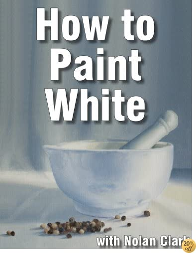 How to Paint White Objects in a Still Life (Still Life Painting with Nolan Clark Book 5)