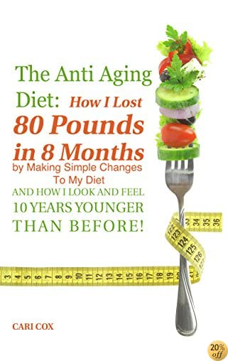 TThe Anti Aging Diet: How I Lost 80 Pounds in 8 Months By Making Simple Changes To The Food I Eat (And How I Look And Feel 10 Years Younger Than Before!)