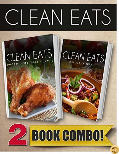 Your Favorite Foods - Part 1 and Mexican Recipes: 2 Book Combo (Clean Eats)