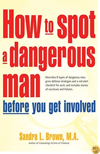 THow to Spot a Dangerous Man Before You Get Involved: Describes 8 Types of Dangerous Men, Gives Defense Strategies and a Red Alert Checklist for Each, and