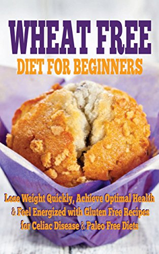 wheat-free-diet-for-beginners-lose-weight-quickly-achieve-optimal-health-feel-energized-with-gluten-free-recipes-for-celiac-disease-paleo-free-diet-natural-weight-loss-baking-recipes