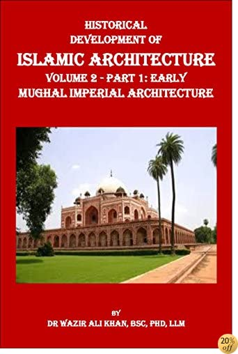Historical Development of Islamic Architecture Volume 2: Part 1 Early Mughal Imperial Architecture