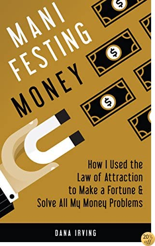 Manifesting Money: How I Used the Law of Attraction to Make a Fortune & Solve All My Money Problems