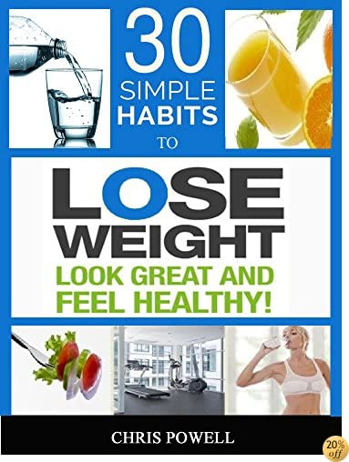 30 SIMPLE HABITS TO LOSE WEIGHT, LOOK GREAT AND FEEL HEALTHY