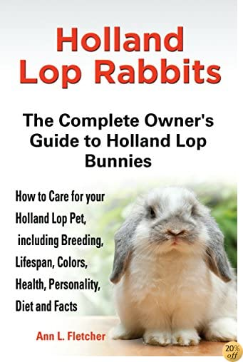 THolland Lop Rabbits: The Complete Owner's Guide to Holland Lop Bunnies, How to Care for these Beautiful Pets, including Breeding, Lifespan, Colors, Health, Personality, Diet and Facts