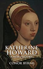 Katherine Howard: A New History by Conor…