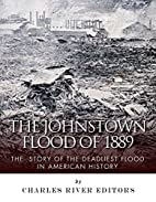 The Johnstown Flood of 1889: The Story of…