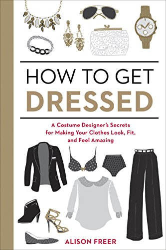 how-to-get-dressed-a-costume-designers-secrets-for-making-your-clothes-look-fit-and-feel-amazing