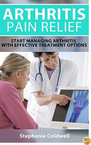 Arthritis Pain Relief: Start Managing Arthritis With Effective Treatment Options (Rheumatoid arthritis, Arthritis pain relief, Arthritis diet, Arthritis cure, Arthritis remedy, arthritis reversed)