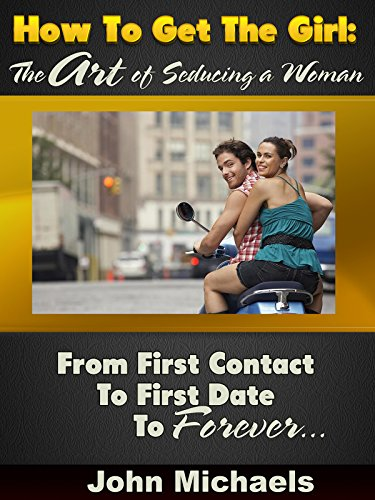 how-to-get-the-girl-the-art-of-seducing-a-woman-from-first-contact-to-first-date-to-forever