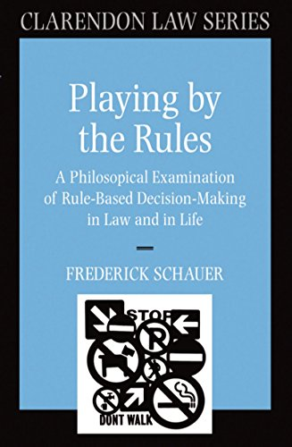 playing-by-the-rules-a-philosophical-examination-of-rule-based-decision-making-in-law-and-in-life-clarendon-law-series
