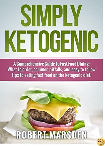 Simply Ketogenic A Comprehensive Guide to Fast Food Dining:: What to order, common pitfalls, and easy to follow tips to eating fast food on the ketogenic diet