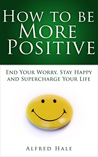 how-to-be-more-positive-end-your-worry-stay-happy-and-supercharge-your-life-sel