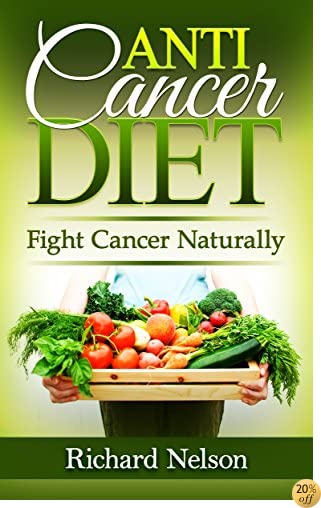 Anti-Cancer Diet: Fight Cancer Naturally. Discover the best foods that help prevent and fight Cancer. Fight Cancer and start a new way of life. (Anti Cancer Food Books)