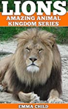 LIONS: Fun Facts and Amazing Photos of…