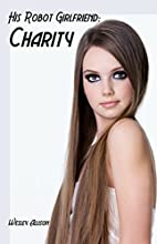 His Robot Girlfriend: Charity by Wesley…