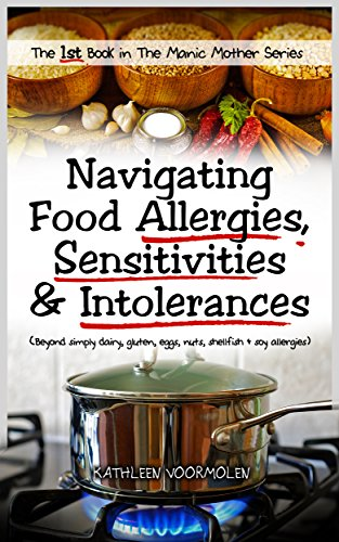 navigating-food-allergies-sensitivities-and-intolerances-beyond-simply-dairy-gluten-eggs-nuts-shellfish-and-soy-the-manic-mother-series-book-1