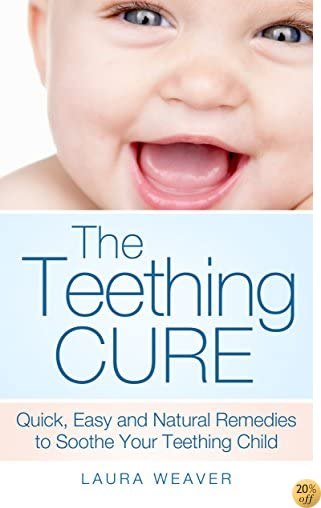 Teething: The Natural Cures: Quick, Easy and Natural Remedies to Soothe Your Teething Child (Teething Sore Gums and Other Remedies to Help Baby Sleep)