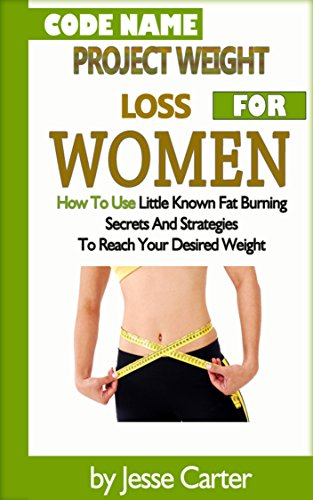 code-name-project-weight-loss-for-women-how-to-use-little-known-fat-burning-secrets-and-strategies-to-reach-your-desired-weight