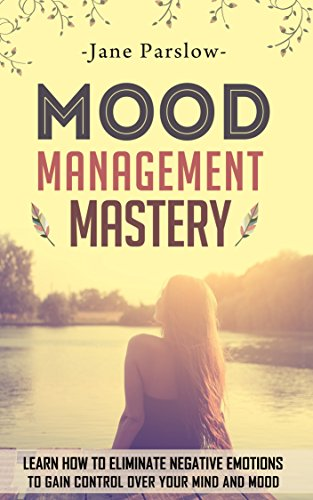 mood-management-mastery-learn-how-to-eliminate-negative-emotions-to-gain-control-over-your-mind-and-mood-mood-therapy-mood-swings-stress-management-coaching-happy-for-no-reason-meditation