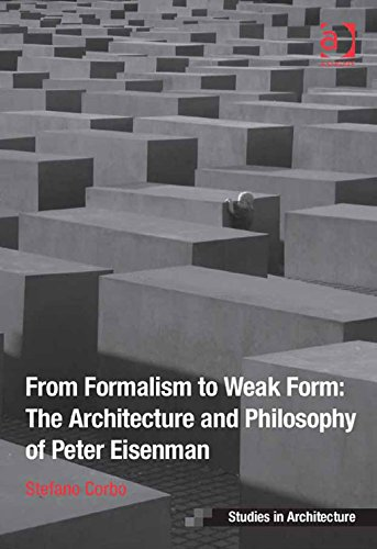 from-formalism-to-weak-form-the-architecture-and-philosophy-of-peter-eisenman-ashgate-studies-in-architecture