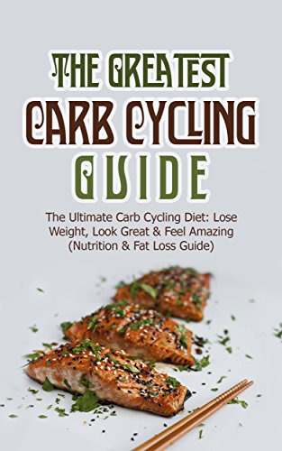 the-greatest-carb-cycling-guide-the-ultimate-carb-cycling-diet-lose-weight-look-great-feel-amazing-nutrition-fat-loss-guide