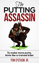 The Putting Assassin: To make more putts,…